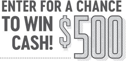 Enter for a Chance to win Cash! $500.